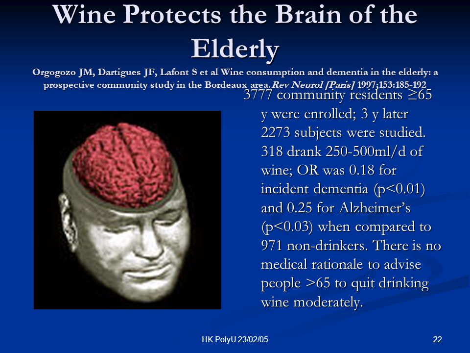 Wine Protects the Brain of the Elderly Orgogozo JM, Dartigues JF, Lafont S et al Wine consumption and dementia in the elderly: a prospective community study in the Bordeaux area.Rev Neurol [Paris] 1997;153:185-192